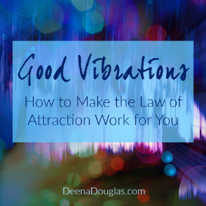 Good Vibrations: How to Make the Law of Attraction Work for You