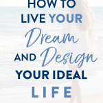 How to Live Your Dream and Design Your Ideal Life!