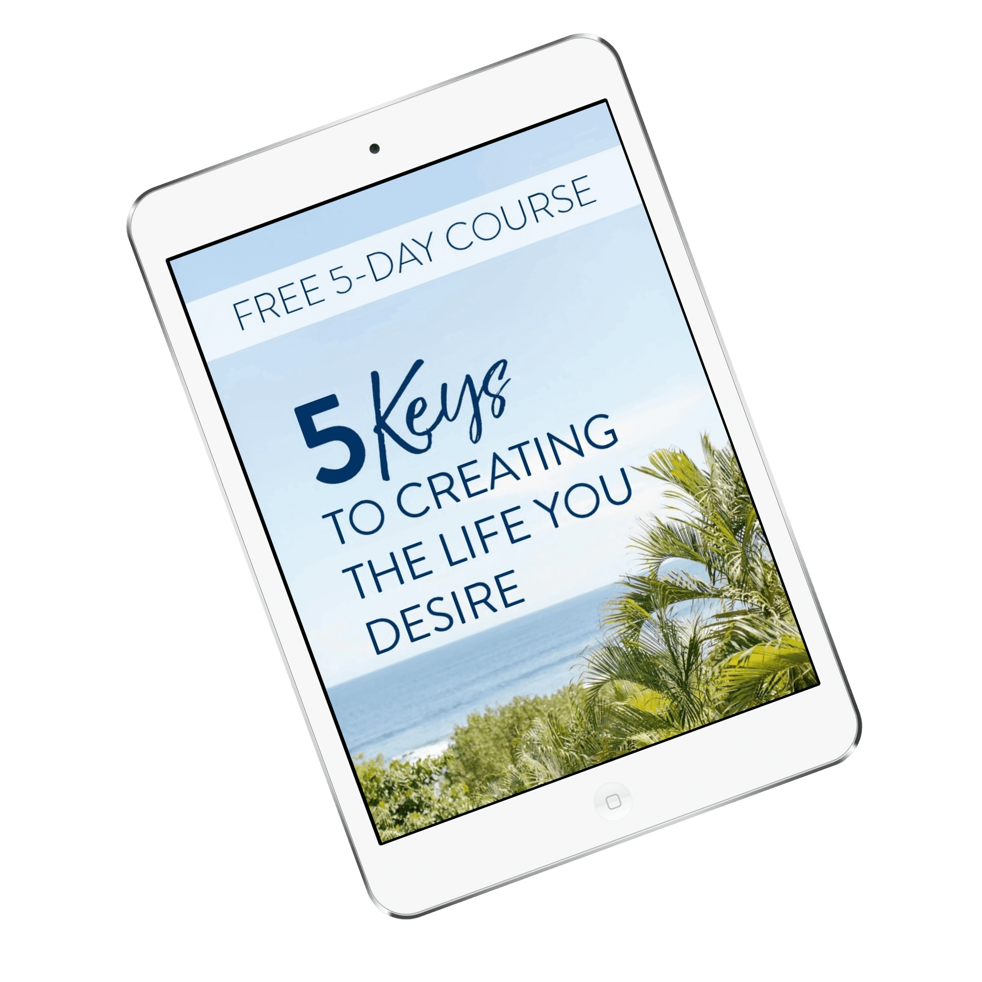 5 Keys to Creating the Life You Desire